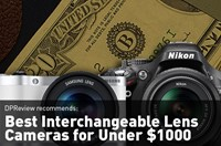 DPReview Recommends: Interchangeable Lens Cameras for Under $1000